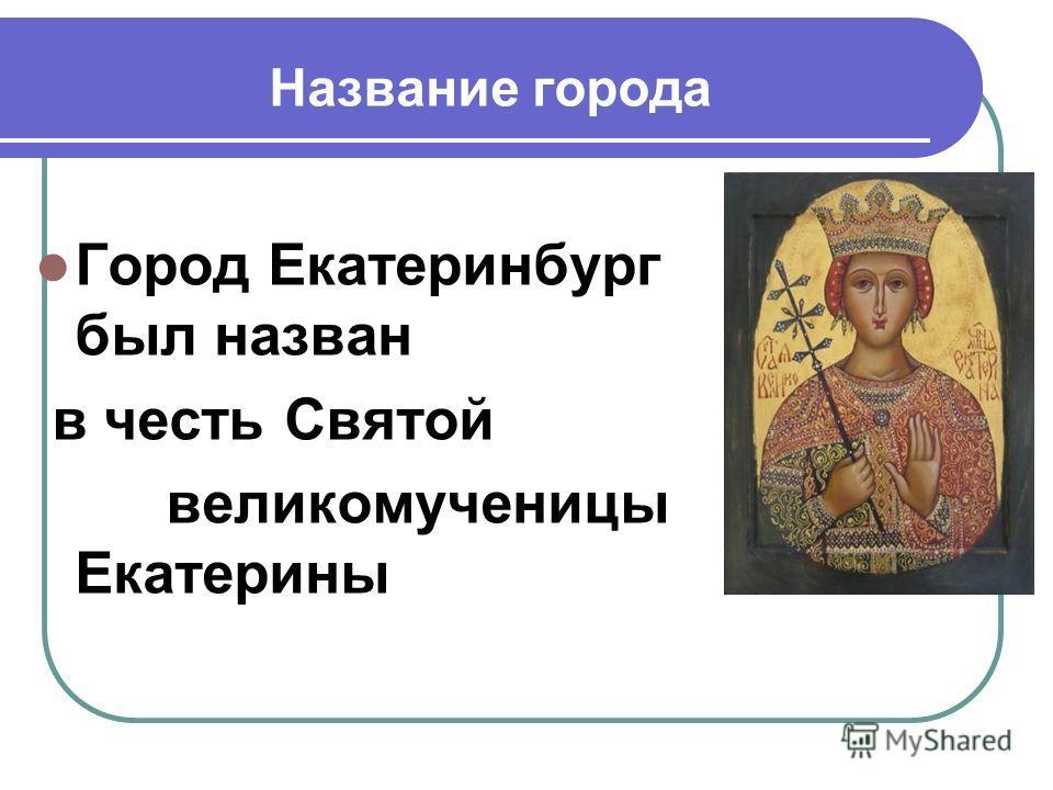 Название города Город Екатеринбург был назван в честь Святой великомученицы Екатерины