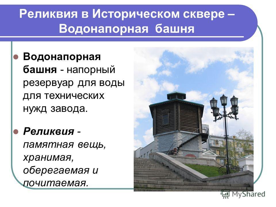 Реликвия в Историческом сквере – Водонапорная башня Водонапорная башня - напорный резервуар для воды для технических нужд завода. Реликвия - памятная вещь, хранимая, оберегаемая и почитаемая.