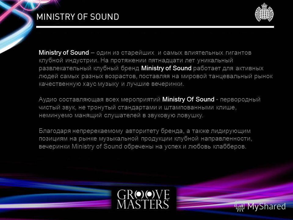 Ministry of Sound – один из старейших и самых влиятельных гигантов клубной индустрии. На протяжении пятнадцати лет уникальный развлекательный клубный бренд Ministry of Sound работает для активных людей самых разных возрастов, поставляя на мировой тан