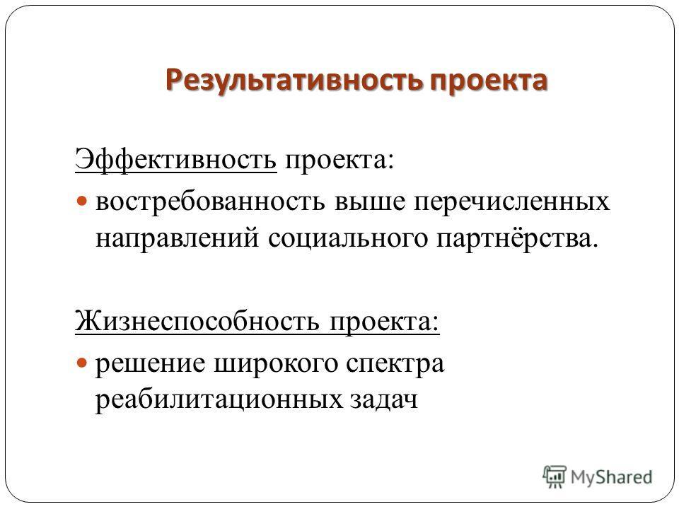 Результативность проекта Эффективность проекта: востребованность выше перечисленных направлений социального партнёрства. Жизнеспособность проекта: решение широкого спектра реабилитационных задач