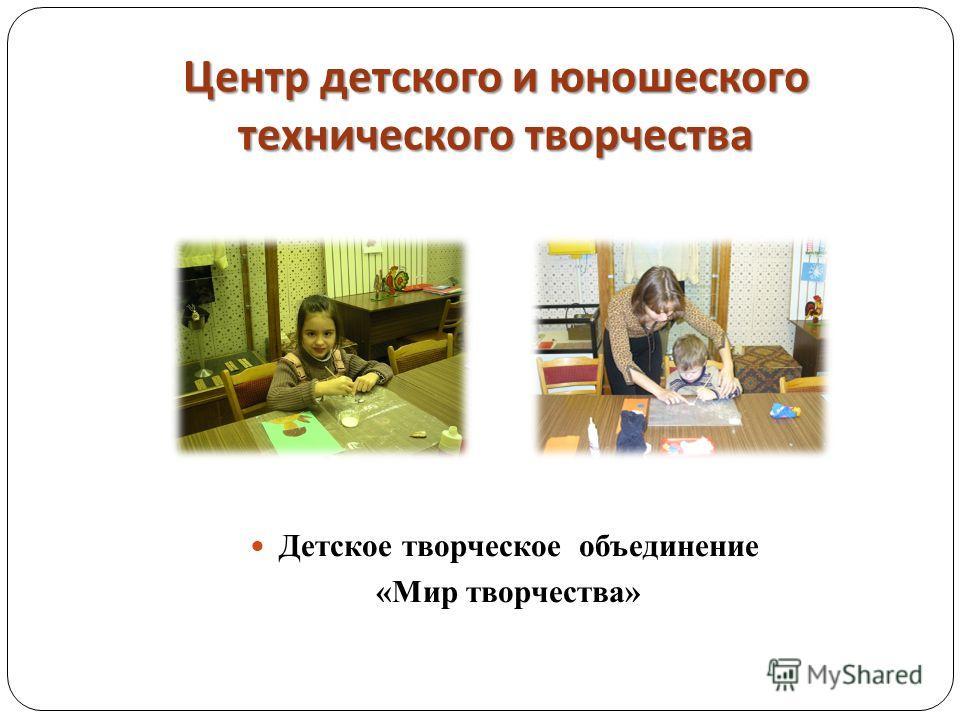 Центр детского и юношеского технического творчества Детское творческое объединение «Мир творчества»