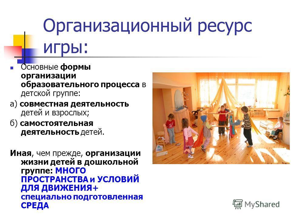 Организационный ресурс игры: Основные формы организации образовательного процесса в детской группе: а) совместная деятельность детей и взрослых; б) самостоятельная деятельность детей. Иная, чем прежде, организации жизни детей в дошкольной группе: МНО