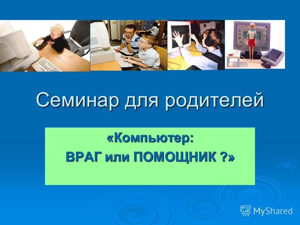 Семинар для родителей «Компьютер: ВРАГ или ПОМОЩНИК ?»