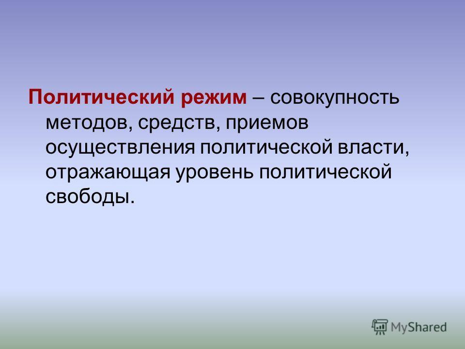 Политический режим – совокупность методов, средств, приемов осуществления политической власти, отражающая уровень политической свободы.