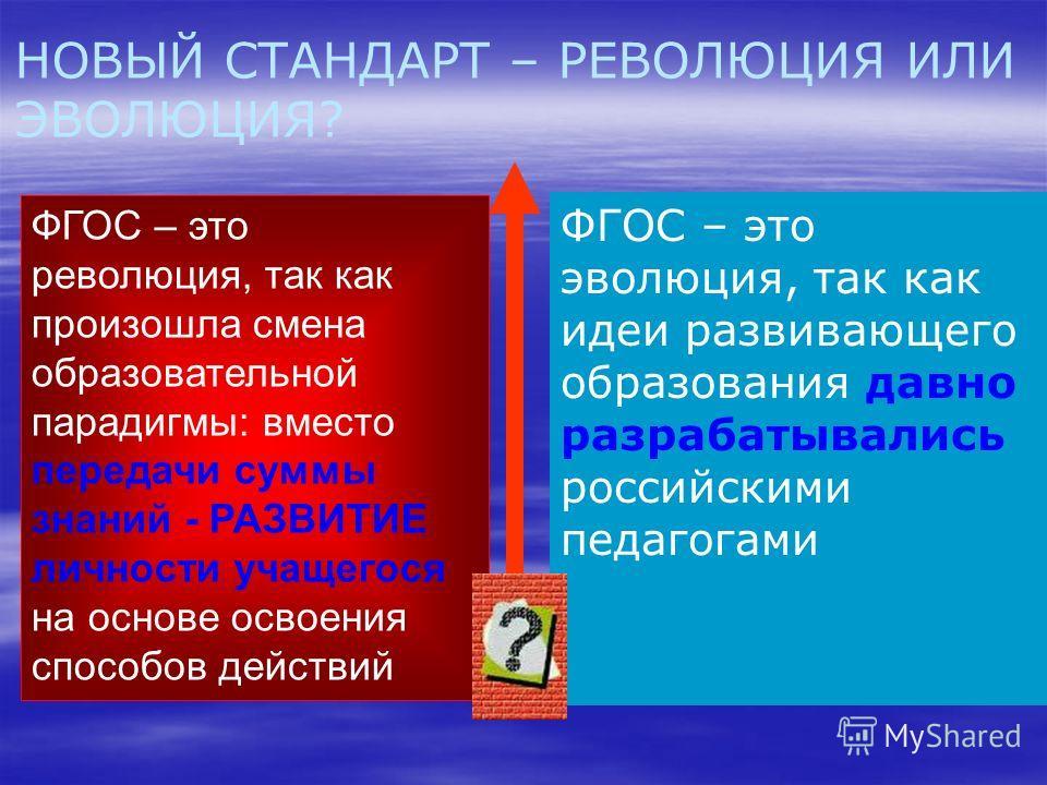 ФГОС – это эволюция, так как идеи развивающего образования давно разрабатывались российскими педагогами НОВЫЙ СТАНДАРТ – РЕВОЛЮЦИЯ ИЛИ ЭВОЛЮЦИЯ? ФГОС – это революция, так как произошла смена образовательной парадигмы: вместо передачи суммы знаний - Р