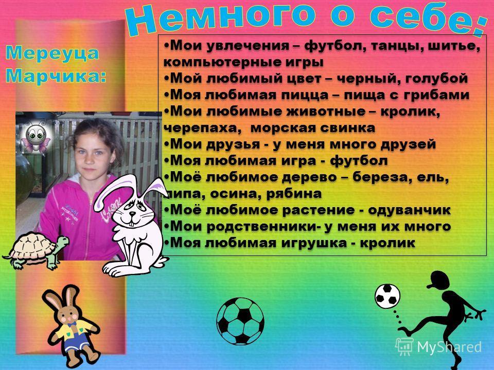 Мои увлечения – футбол, танцы, шитье, компьютерные игры Мой любимый цвет – черный, голубой Моя любимая пицца – пища с грибами Мои любимые животные – кролик, черепаха, морская свинка Мои друзья - у меня много друзей Моя любимая игра - футбол Моё любим