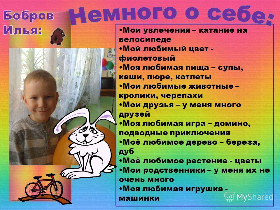 Мои увлечения – катание на велосипеде Мой любимый цвет - фиолетовый Моя любимая пища – супы, каши, пюре, котлеты Мои любимые животные – кролики, черепахи Мои друзья – у меня много друзей Моя любимая игра – домино, подводные приключения Моё любимое де