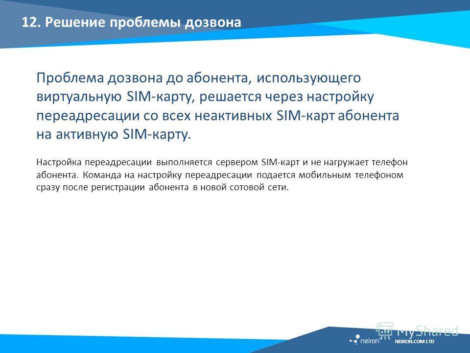 12. Решение проблемы дозвона Проблема дозвона до абонента, использующего виртуальную SIM-карту, решается через настройку переадресации со всех неактивных SIM-карт абонента на активную SIM-карту. Настройка переадресации выполняется сервером SIM-карт и