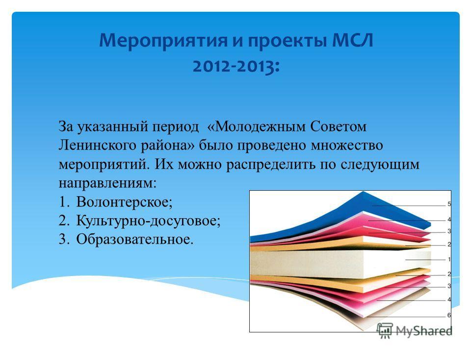 Мероприятия и проекты МСЛ 2012-2013: За указанный период «Молодежным Советом Ленинского района» было проведено множество мероприятий. Их можно распределить по следующим направлениям: 1.Волонтерское; 2.Культурно-досуговое; 3.Образовательное.
