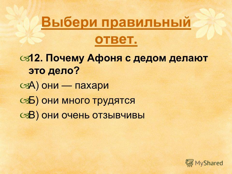 Выбери правильный ответ. 12. Почему Афоня с дедом делают это дело? А) они пахари Б) они много трудятся В) они очень отзывчивы