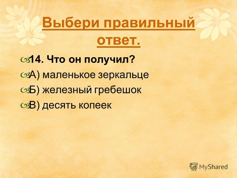 Выбери правильный ответ. 14. Что он получил? А) маленькое зеркальце Б) железный гребешок В) десять копеек