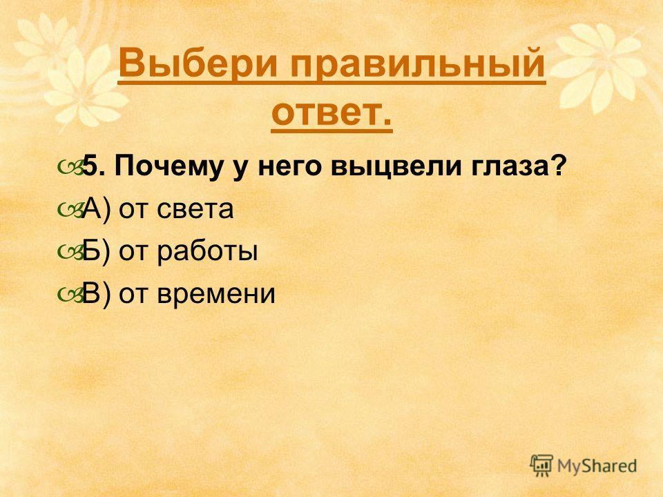 Выбери правильный ответ. 5. Почему у него выцвели глаза? А) от света Б) от работы В) от времени