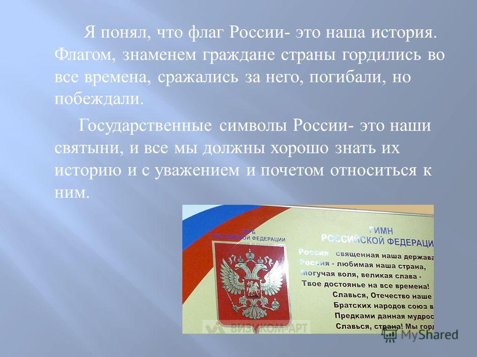 Я понял, что флаг России - это наша история. Флагом, знаменем граждане страны гордились во все времена, сражались за него, погибали, но побеждали. Государственные символы России - это наши святыни, и все мы должны хорошо знать их историю и с уважение
