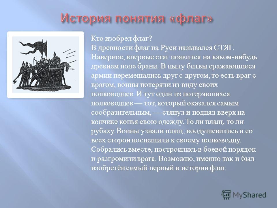 Кто изобрел флаг ? В древности флаг на Руси назывался СТЯГ. Наверное, впервые стяг появился на каком - нибудь древнем поле брани. В пылу битвы сражающиеся армии перемешались друг с другом, то есть враг с врагом, воины потеряли из виду своих полководц