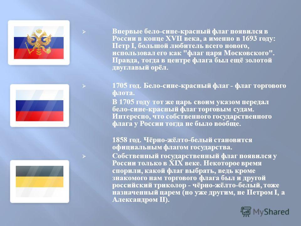 Впервые бело - сине - красный флаг появился в России в конце XVII века, а именно в 1693 году : Петр I, большой любитель всего нового, использовал его как