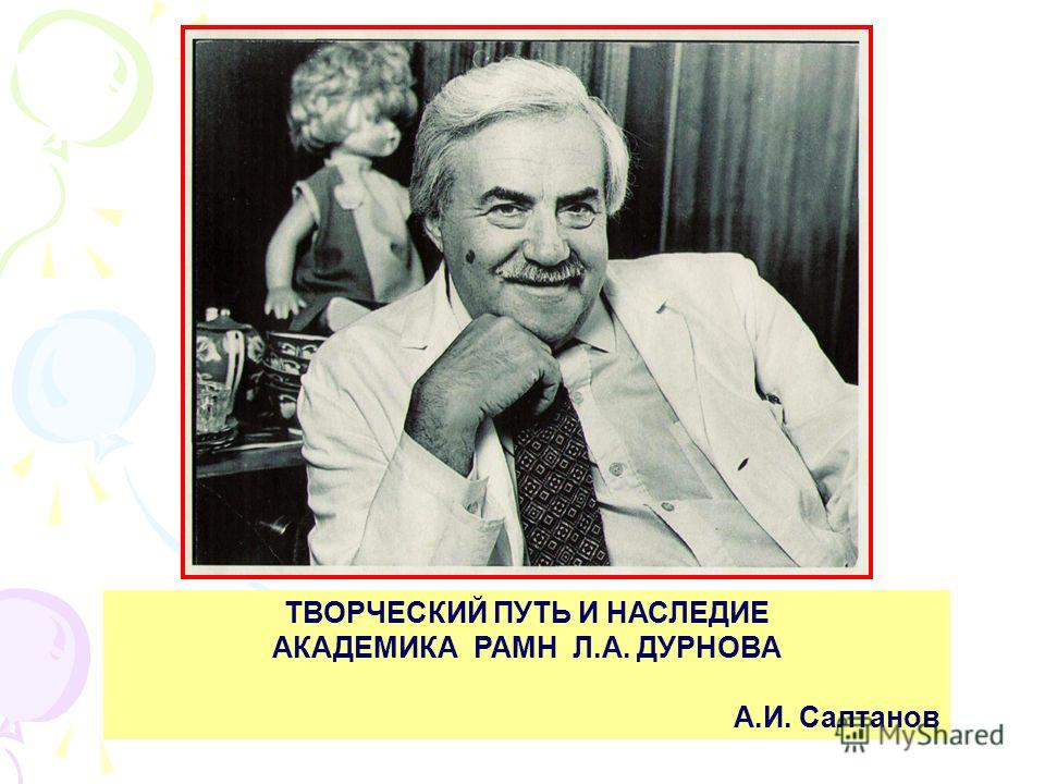 ТВОРЧЕСКИЙ ПУТЬ И НАСЛЕДИЕ АКАДЕМИКА РАМН Л.А. ДУРНОВА А.И. Салтанов