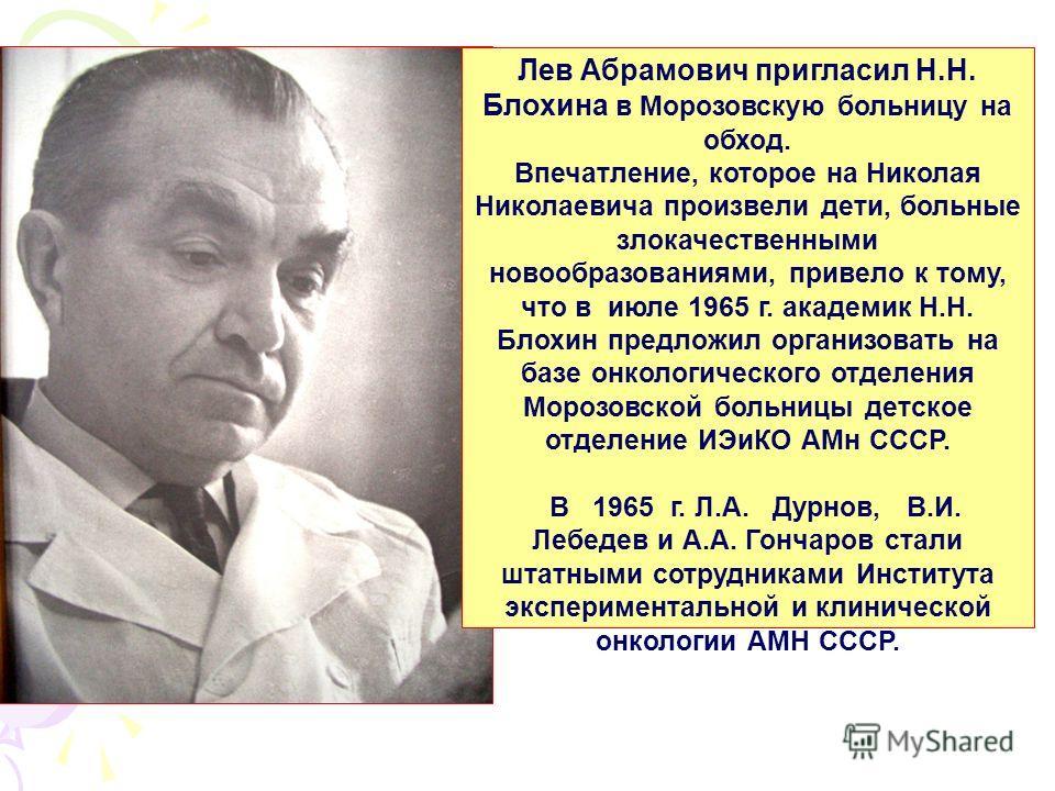 Лев Абрамович пригласил Н.Н. Блохина в Морозовскую больницу на обход. Впечатление, которое на Николая Николаевича произвели дети, больные злокачественными новообразованиями, привело к тому, что в июле 1965 г. академик Н.Н. Блохин предложил организова