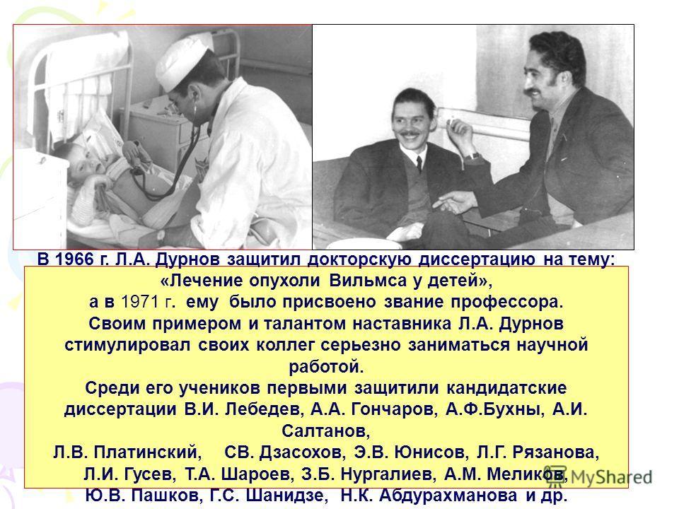 В 1966 г. Л.А. Дурнов защитил докторскую диссертацию на тему: «Лечение опухоли Вильмса у детей», а в 1971 г. ему было присвоено звание профессора. Своим примером и талантом наставника Л.А. Дурнов стимулировал своих коллег серьезно заниматься научной