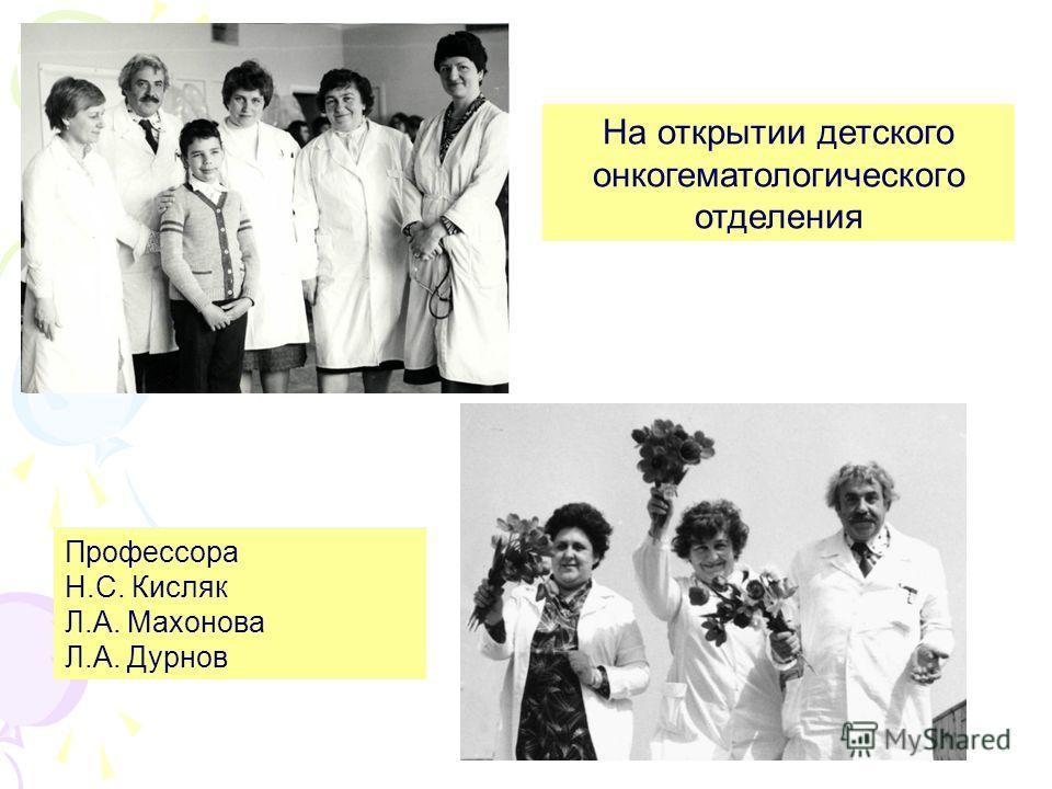 На открытии детского онкогематологического отделения Профессора Н.С. Кисляк Л.А. Махонова Л.А. Дурнов