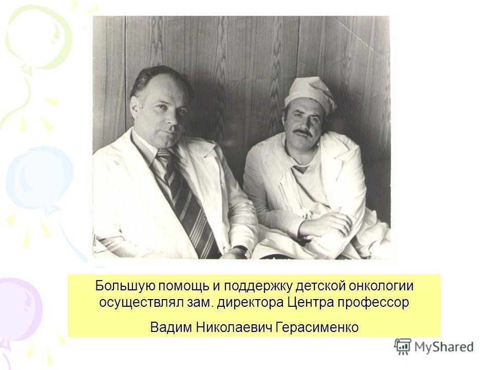 Большую помощь и поддержку детской онкологии осуществлял зам. директора Центра профессор Вадим Николаевич Герасименко