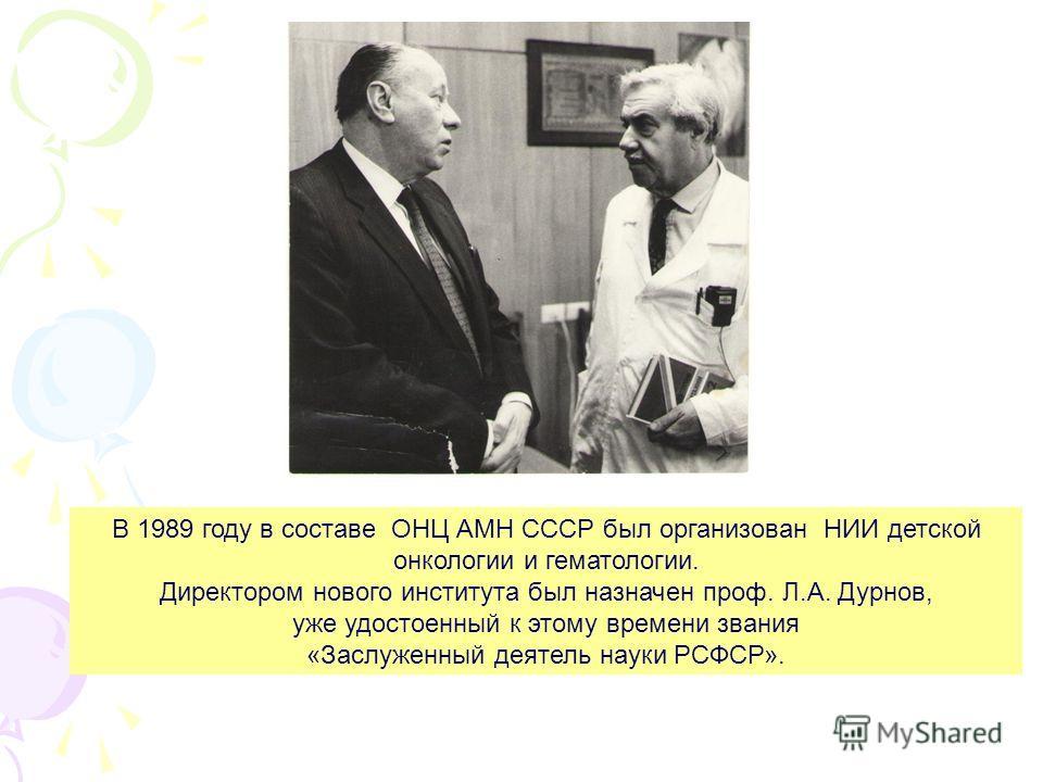 В 1989 году в составе ОНЦ АМН СССР был организован НИИ детской онкологии и гематологии. Директором нового института был назначен проф. Л.А. Дурнов, уже удостоенный к этому времени звания «Заслуженный деятель науки РСФСР».