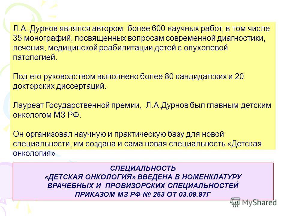 Л.А. Дурнов являлся автором более 600 научных работ, в том числе 35 монографий, посвященных вопросам современной диагностики, лечения, медицинской реабилитации детей с опухолевой патологией. Под его руководством выполнено более 80 кандидатских и 20 д
