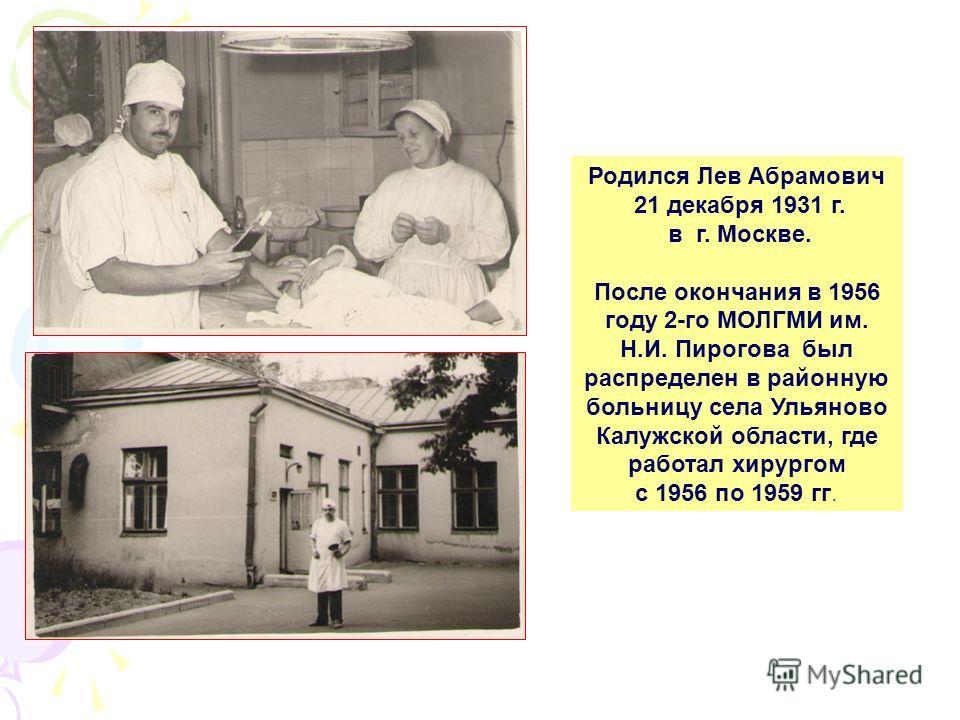 Родился Лев Абрамович 21 декабря 1931 г. в г. Москве. После окончания в 1956 году 2-го МОЛГМИ им. Н.И. Пирогова был распределен в районную больницу села Ульяново Калужской области, где работал хирургом с 1956 по 1959 гг.