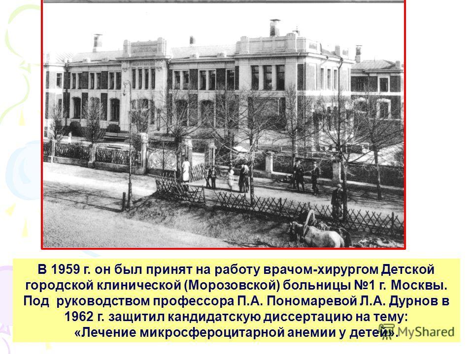 В 1959 г. он был принят на работу врачом-хирургом Детской городской клинической (Морозовской) больницы 1 г. Москвы. Под руководством профессора П.А. Пономаревой Л.А. Дурнов в 1962 г. защитил кандидатскую диссертацию на тему: «Лечение микросфероцитарн