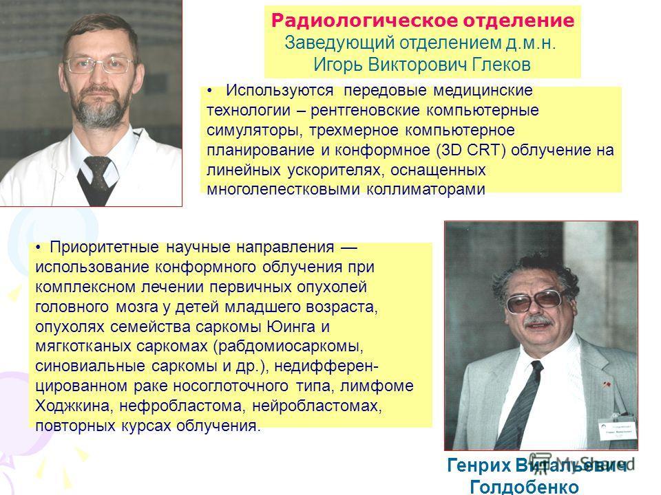 Радиологическое отделение Заведующий отделением д.м.н. Игорь Викторович Глеков Генрих Витальевич Голдобенко Используются передовые медицинские технологии – рентгеновские компьютерные симуляторы, трехмерное компьютерное планирование и конформное (3D C