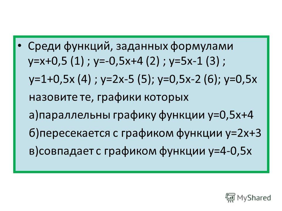 Среди функций, заданных формулами у=х+0,5 (1) ; у=-0,5х+4 (2) ; у=5х-1 (3) ; у=1+0,5х (4) ; у=2х-5 (5); у=0,5х-2 (6); y=0,5x назовите те, графики которых а)параллельны графику функции у=0,5х+4 б)пересекается с графиком функции у=2х+3 в)совпадает с гр