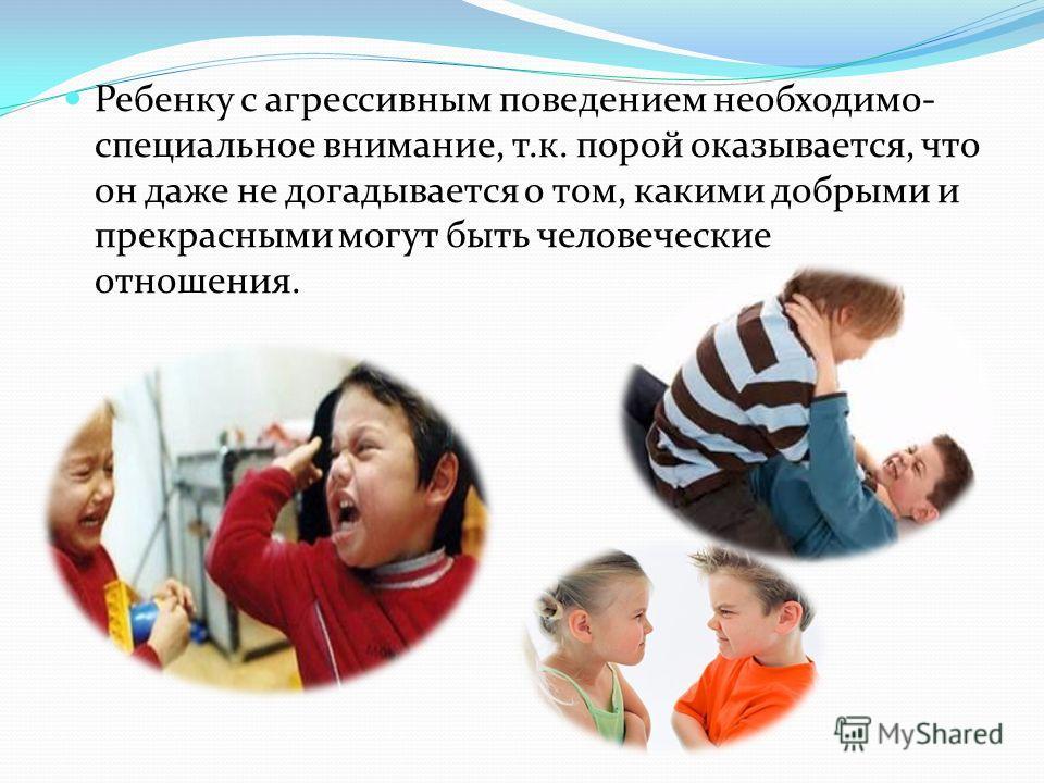 Ребенку с агрессивным поведением необходимо- специальное внимание, т.к. порой оказывается, что он даже не догадывается о том, какими добрыми и прекрасными могут быть человеческие отношения.
