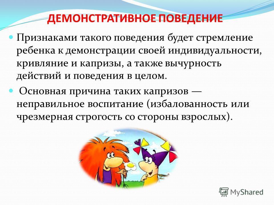 ДЕМОНСТРАТИВНОЕ ПОВЕДЕНИЕ Признаками такого поведения будет стремление ребенка к демонстрации своей индивидуальности, кривляние и капризы, а также вычурность действий и поведения в целом. Основная причина таких капризов неправильное воспитание (изба