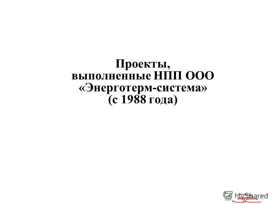 Проекты, выполненные НПП ООО «Энерготерм-система» (с 1988 года)