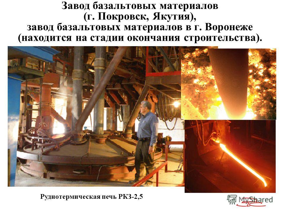 Завод базальтовых материалов (г. Покровск, Якутия), завод базальтовых материалов в г. Воронеже (находится на стадии окончания строительства). Руднотермическая печь РКЗ-2,5