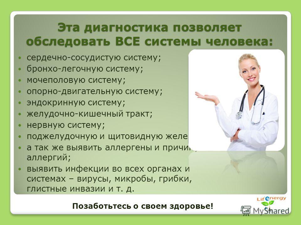 Эта диагностика позволяет обследовать ВСЕ системы человека: сердечно-сосудистую систему; бронхо-легочную систему; мочеполовую систему; опорно-двигательную систему; эндокринную систему; желудочно-кишечный тракт; нервную систему; поджелудочную и щитови