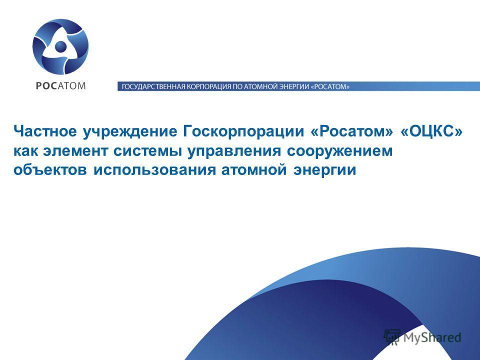 Частное учреждение Госкорпорации «Росатом» «ОЦКС» как элемент системы управления сооружением объектов использования атомной энергии