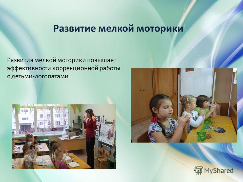 Развитие мелкой моторики Развития мелкой моторики повышает эффективности коррекционной работы с детьми-логопатами.
