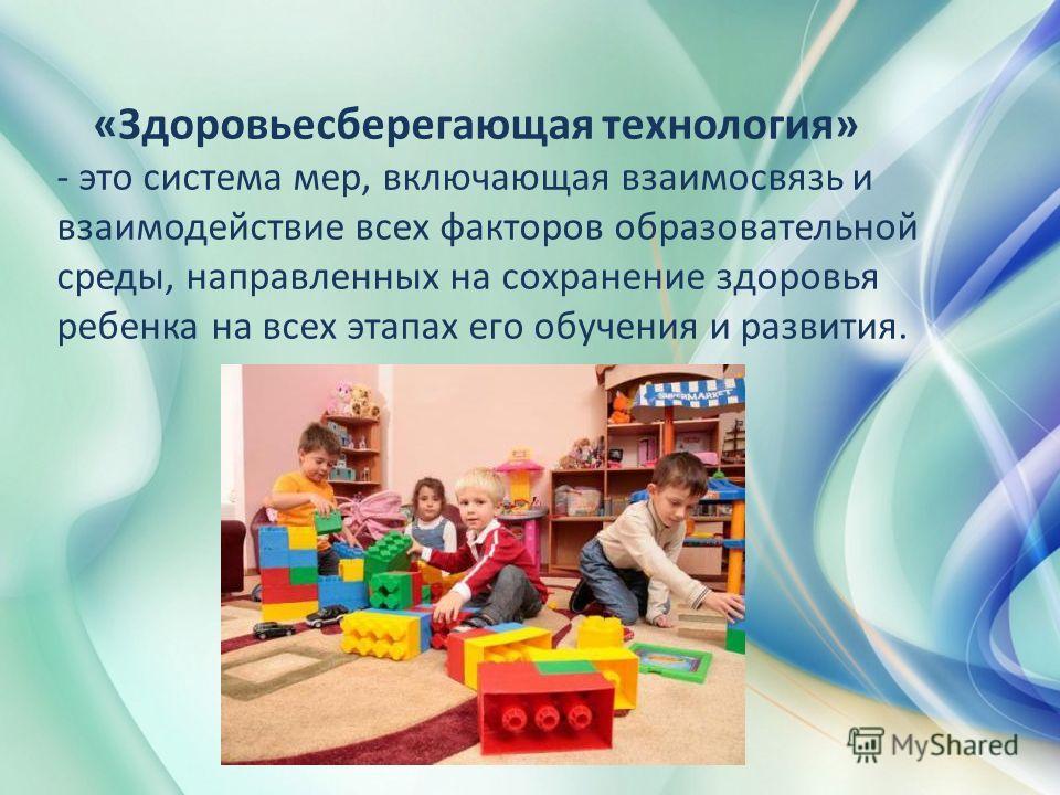 «Здоровьесберегающая технология» - это система мер, включающая взаимосвязь и взаимодействие всех факторов образовательной среды, направленных на сохранение здоровья ребенка на всех этапах его обучения и развития.