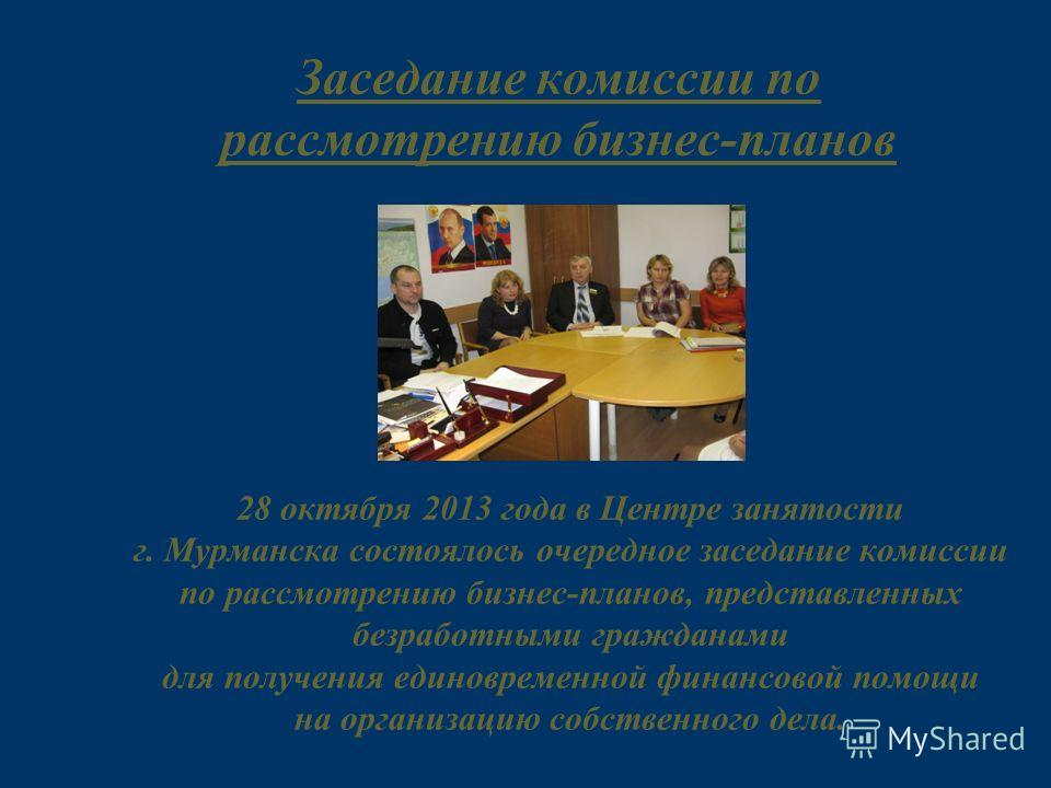 Заседание комиссии по рассмотрению бизнес-планов 28 октября 2013 года в Центре занятости г. Мурманска состоялось очередное заседание комиссии по рассмотрению бизнес-планов, представленных безработными гражданами для получения единовременной финансово