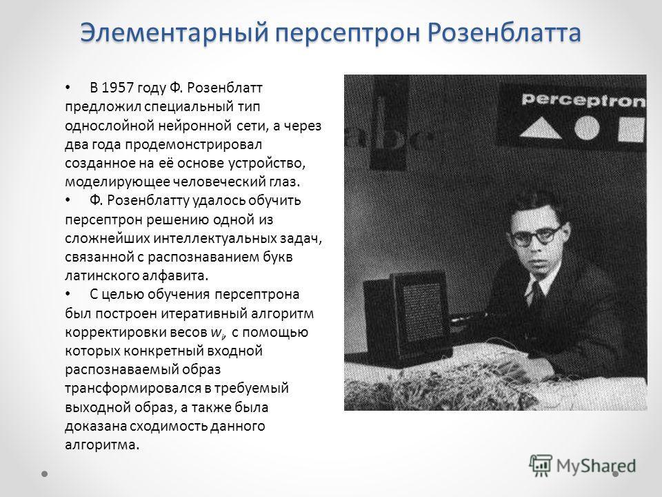 Элементарный персептрон Розенблатта В 1957 году Ф. Розенблатт предложил специальный тип однослойной нейронной сети, а через два года продемонстрировал созданное на её основе устройство, моделирующее человеческий глаз. Ф. Розенблатту удалось обучи