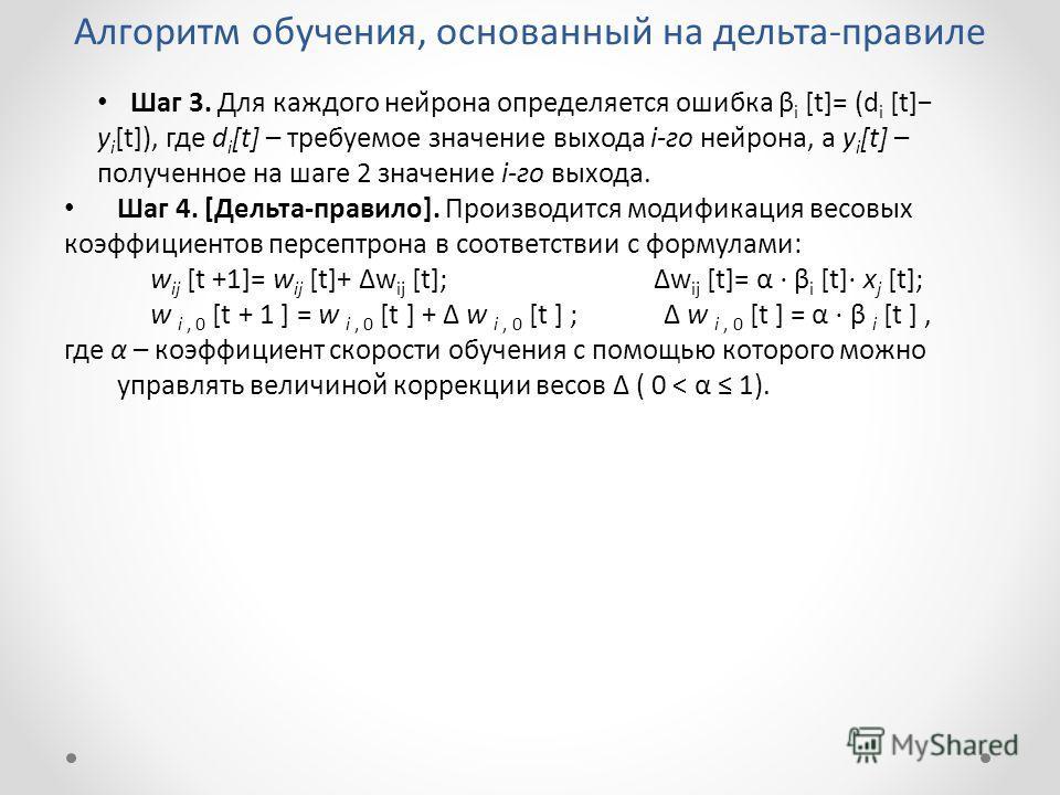 Алгоритм обучения, основанный на дельта-правиле Шаг 3. Для каждого нейрона определяется ошибка β i [t]= (d i [t] y i [t]), где d i [t] – требуемое значение выхода i-го нейрона, а y i [t] – полученное на шаге 2 значение i-го выхода. Шаг 4. [Дельта-п