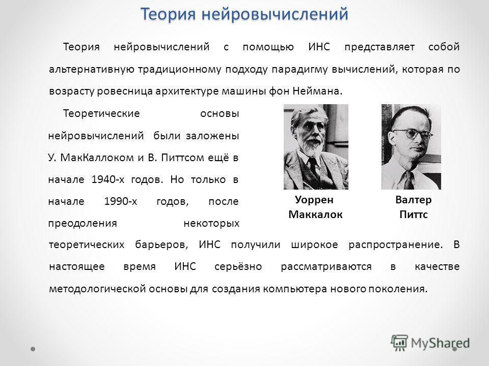 Теория нейровычислений Теоретические основы нейровычислений были заложены У. МакКаллоком и В. Питтсом ещё в начале 1940-х годов. Но только в начале 1990-х годов, после преодоления некоторых в Уоррен Маккалок Валтер Питтс Теория нейровычислений с помо