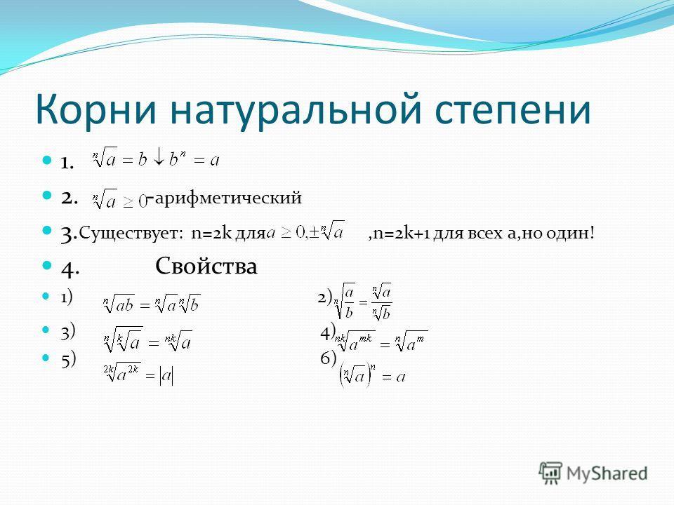 Корни натуральной степени 1. 2. - арифметический 3. Существует: n=2k для,n=2k+1 для всех a,но один! 4. Свойства 1) 2) 3) 4) 5) 6)