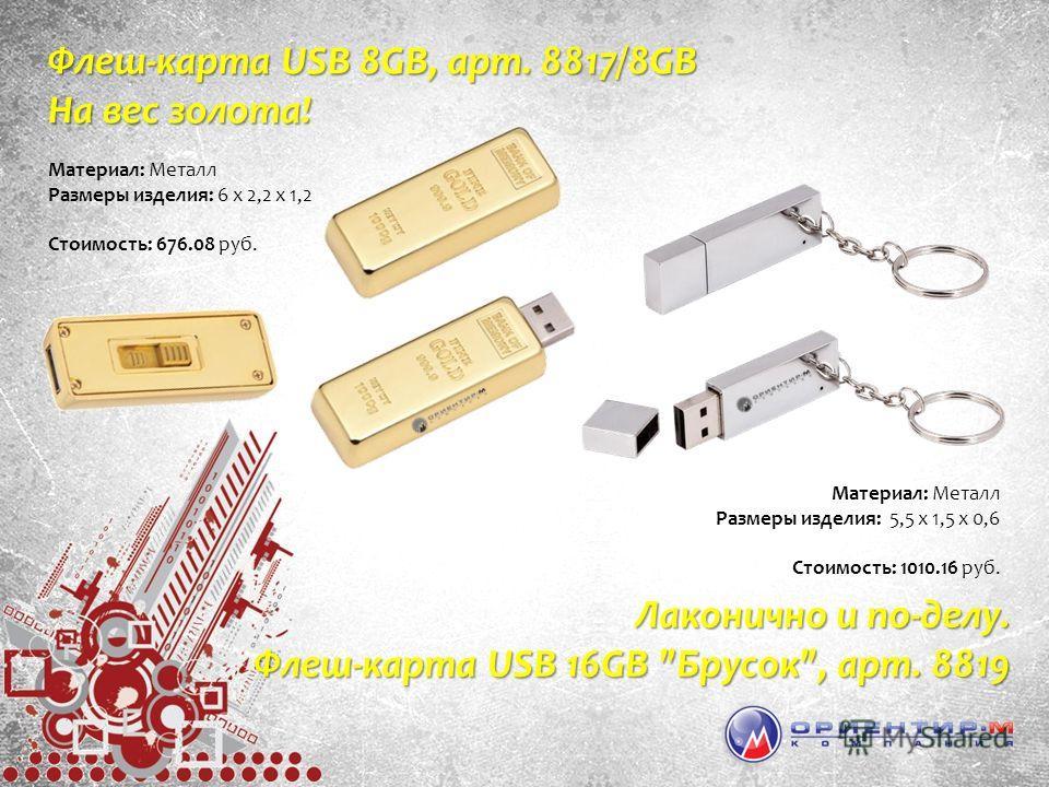 Материал: Металл Размеры изделия: 6 х 2,2 х 1,2 Стоимость: 676.08 руб. Флеш-карта USB 8GB, арт. 8817/8GB На вес золота! Материал: Металл Размеры изделия: 5,5 х 1,5 х 0,6 Стоимость: 1010.16 руб. Лаконично и по-делу. Флеш-карта USB 16GB