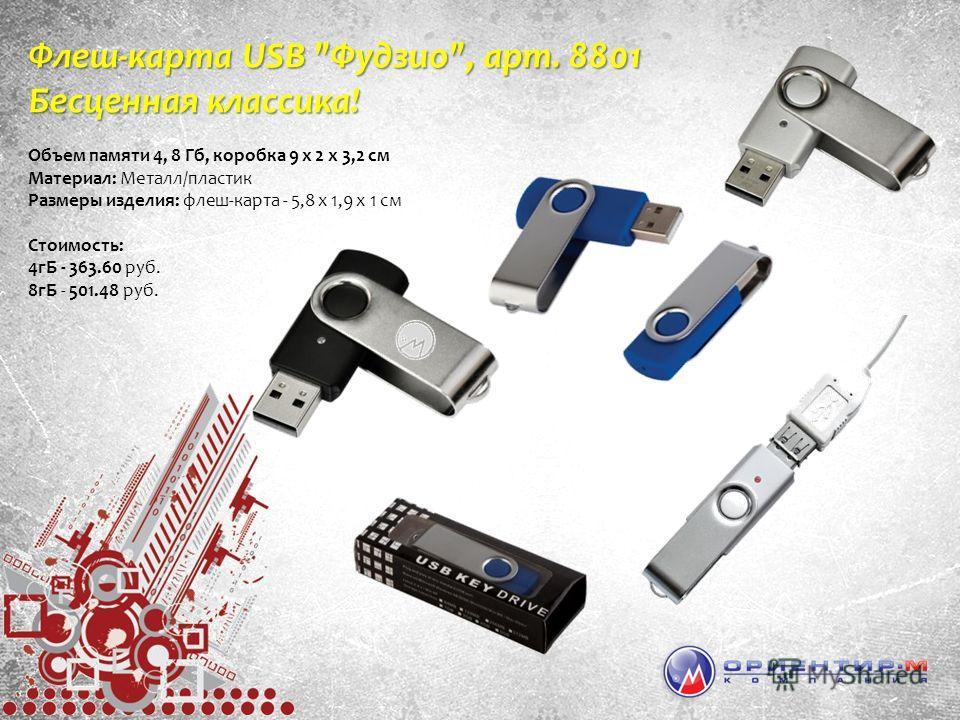 Флеш-карта USB Фудзио, арт. 8801 Бесценная классика! Объем памяти 4, 8 Гб, коробка 9 х 2 х 3,2 см Материал: Металл/пластик Размеры изделия: флеш-карта - 5,8 х 1,9 х 1 см Стоимость: 4гБ - 363.60 руб. 8гБ - 501.48 руб.