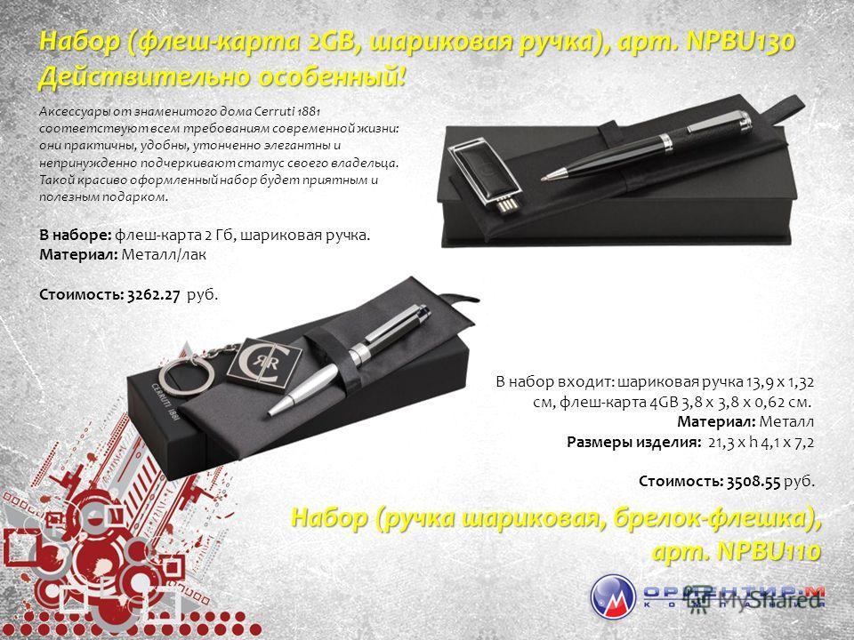 В набор входит: шариковая ручка 13,9 х 1,32 см, флеш-карта 4GB 3,8 х 3,8 х 0,62 см. Материал: Металл Размеры изделия: 21,3 х h 4,1 х 7,2 Стоимость: 3508.55 руб. Набор (ручка шариковая, брелок-флешка), арт. NPBU110 Аксессуары от знаменитого дома Cerru