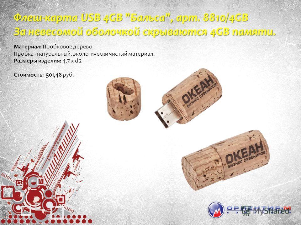 Флеш-карта USB 4GB Бальса, арт. 8810/4GB За невесомой оболочкой скрываются 4GB памяти. Материал: Пробковое дерево Пробка - натуральный, экологически чистый материал. Размеры изделия: 4,7 х d 2 Стоимость: 501,48 руб.