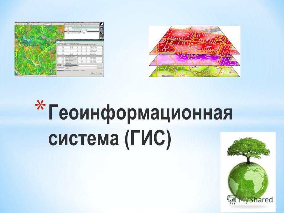 * Геоинформационная система (ГИС)