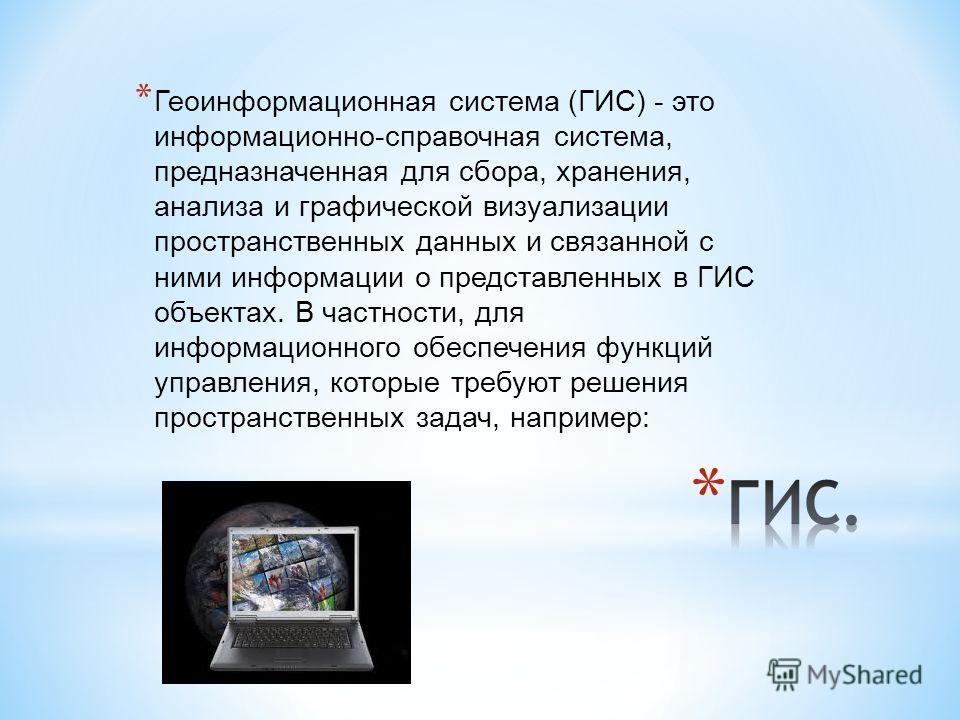 * Геоинформационная система (ГИС) - это информационно-справочная система, предназначенная для сбора, хранения, анализа и графической визуализации пространственных данных и связанной с ними информации о представленных в ГИС объектах. В частности, для