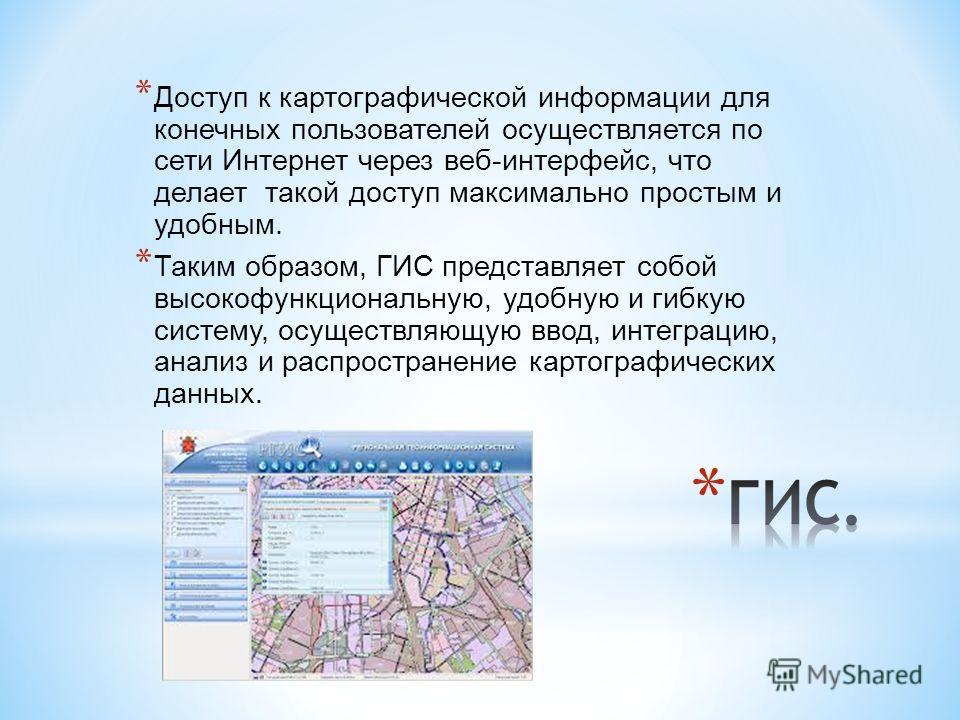 * Доступ к картографической информации для конечных пользователей осуществляется по сети Интернет через веб-интерфейс, что делает такой доступ максимально простым и удобным. * Таким образом, ГИС представляет собой высокофункциональную, удобную и гибк